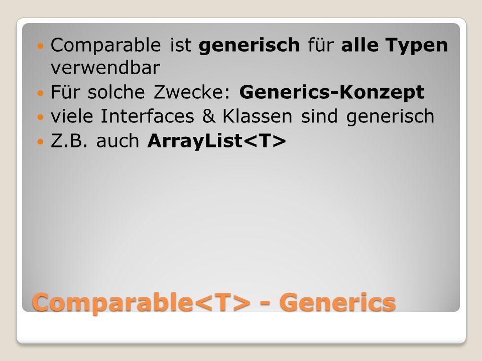 Comparable - Generics Comparable ist generisch für alle Typen verwendbar Für solche Zwecke: Generics-Konzept viele Interfaces & Klassen sind generisch Z.B.