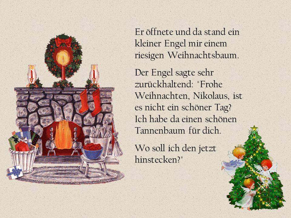 Er öffnete und da stand ein kleiner Engel mir einem riesigen Weihnachtsbaum. Der Engel sagte sehr zurückhaltend: