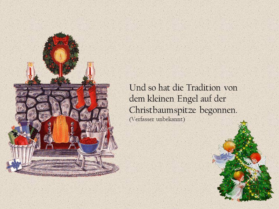 Und so hat die Tradition von dem kleinen Engel auf der Christbaumspitze begonnen. (Verfasser unbekannt)