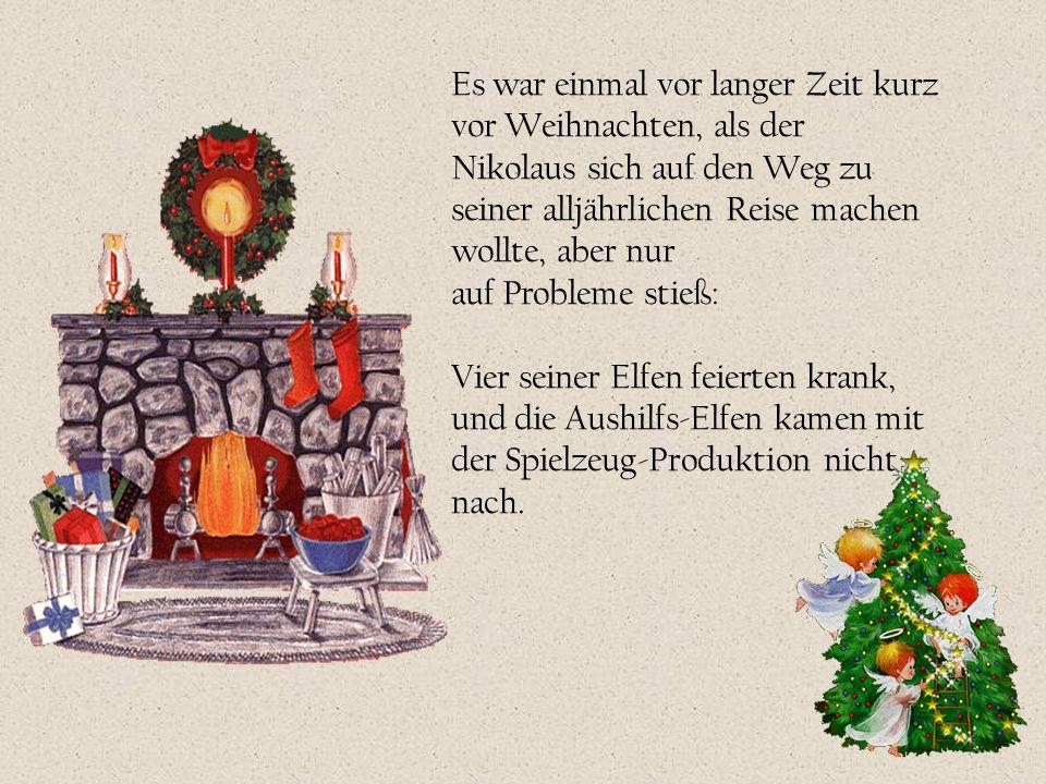 Es war einmal vor langer Zeit kurz vor Weihnachten, als der Nikolaus sich auf den Weg zu seiner alljährlichen Reise machen wollte, aber nur auf Proble