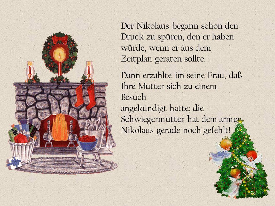 Der Nikolaus begann schon den Druck zu spüren, den er haben würde, wenn er aus dem Zeitplan geraten sollte. Dann erzählte im seine Frau, daß Ihre Mutt