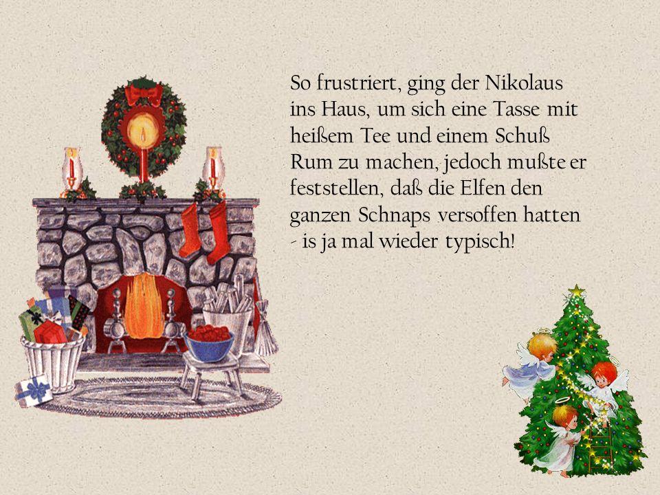 So frustriert, ging der Nikolaus ins Haus, um sich eine Tasse mit heißem Tee und einem Schuß Rum zu machen, jedoch mußte er feststellen, daß die Elfen
