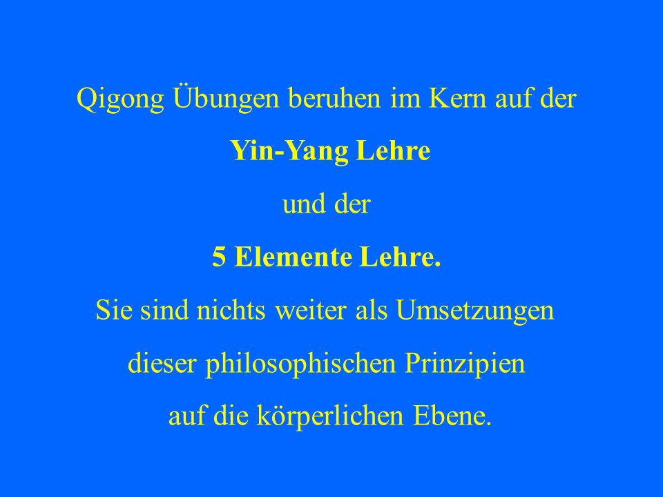 Qigong Übungen beruhen im Kern auf der Yin-Yang Lehre und der 5 Elemente Lehre. Sie sind nichts weiter als Umsetzungen dieser philosophischen Prinzipi