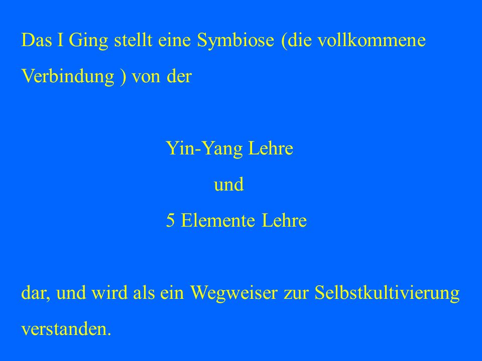 Das I Ging stellt eine Symbiose (die vollkommene Verbindung ) von der Yin-Yang Lehre und 5 Elemente Lehre dar, und wird als ein Wegweiser zur Selbstku