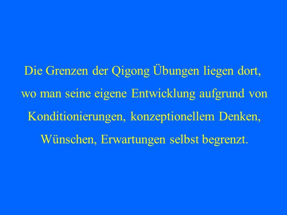 Die Grenzen der Qigong Übungen liegen dort, wo man seine eigene Entwicklung aufgrund von Konditionierungen, konzeptionellem Denken, Wünschen, Erwartun