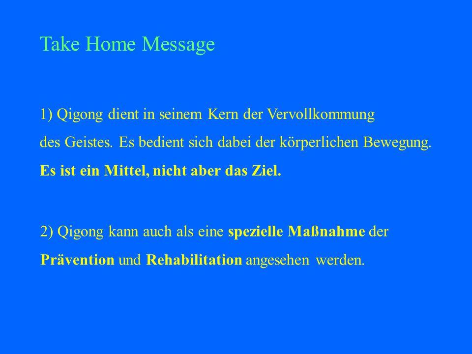 Take Home Message 1) Qigong dient in seinem Kern der Vervollkommung des Geistes. Es bedient sich dabei der körperlichen Bewegung. Es ist ein Mittel, n