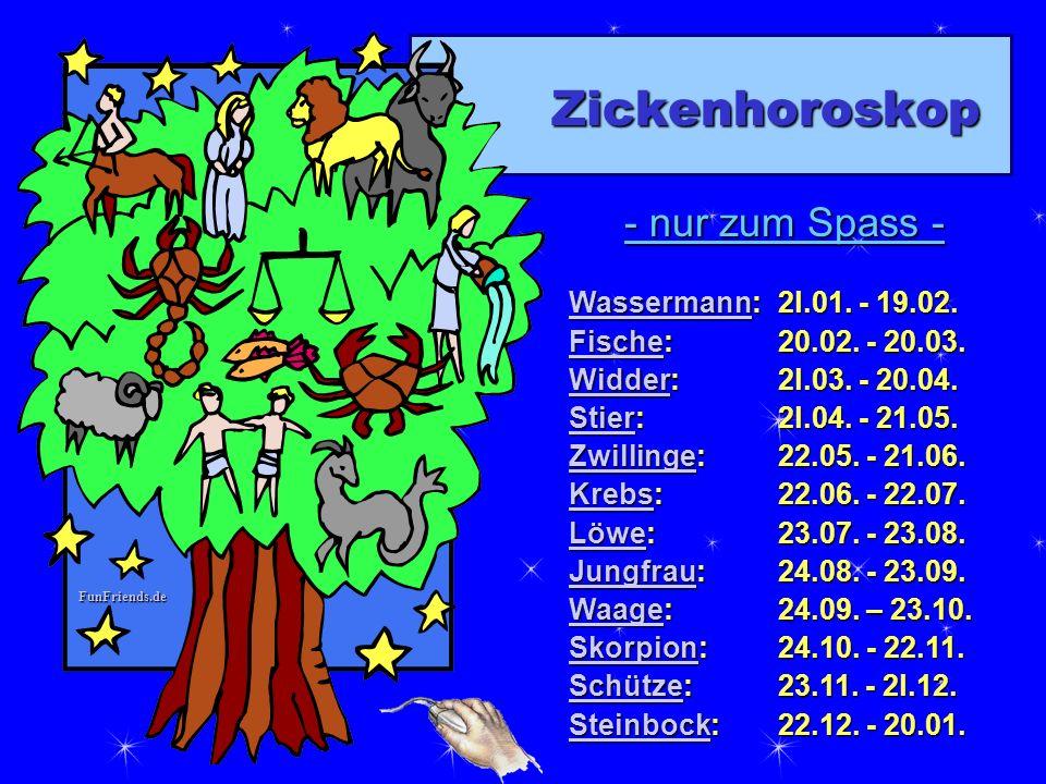 FunFriends.de Zickenhoroskop - nur zum Spass - WassermannWassermann: 2l.01. - 19.02. Wassermann FischeFische: 20.02. - 20.03. Fische WidderWidder: 2l.