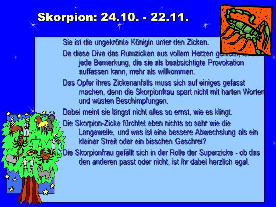 Skorpion: 24.10. - 22.11. Sie ist die ungekrönte Königin unter den Zicken. Da diese Diva das Rumzicken aus vollem Herzen genießt, ist ihr jede Bemerku