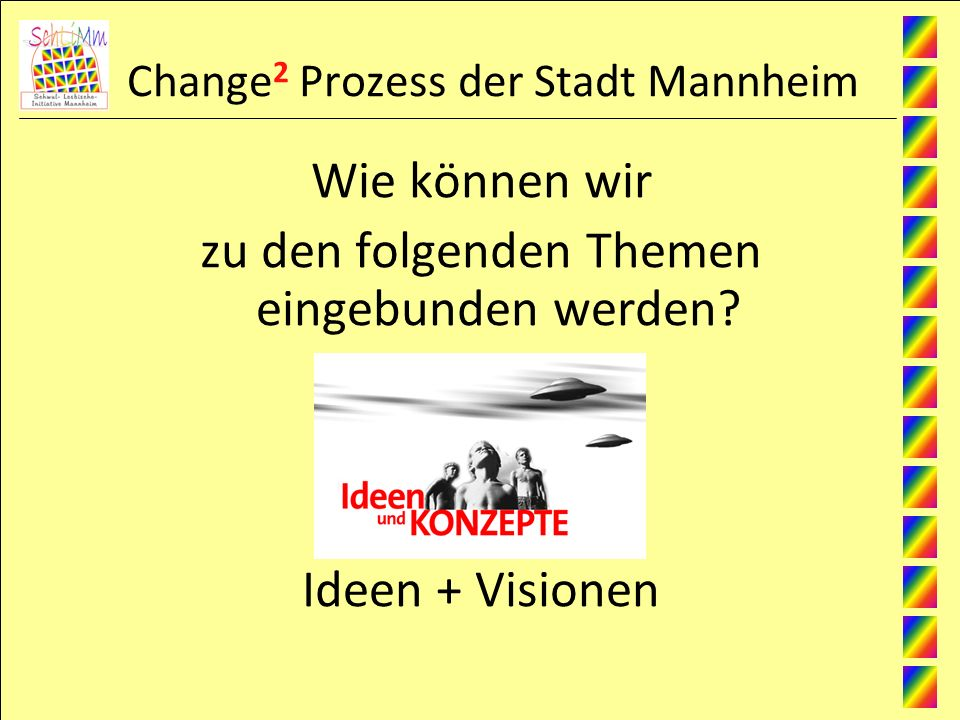 Change 2 Prozess der Stadt Mannheim Wie können wir zu den folgenden Themen eingebunden werden? Ideen + Visionen