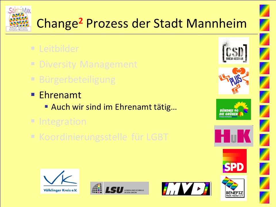 Change 2 Prozess der Stadt Mannheim Leitbilder Diversity Management Bürgerbeteiligung Ehrenamt Auch wir sind im Ehrenamt tätig… Integration Koordinierungsstelle für LGBT