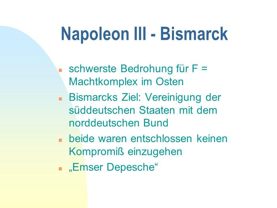 Napoleon III - Bismarck n schwerste Bedrohung für F = Machtkomplex im Osten n Bismarcks Ziel: Vereinigung der süddeutschen Staaten mit dem norddeutschen Bund n beide waren entschlossen keinen Kompromiß einzugehen n Emser Depesche