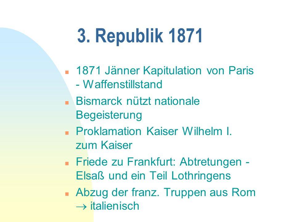 3. Republik 1871 n 1871 Jänner Kapitulation von Paris - Waffenstillstand n Bismarck nützt nationale Begeisterung n Proklamation Kaiser Wilhelm I. zum