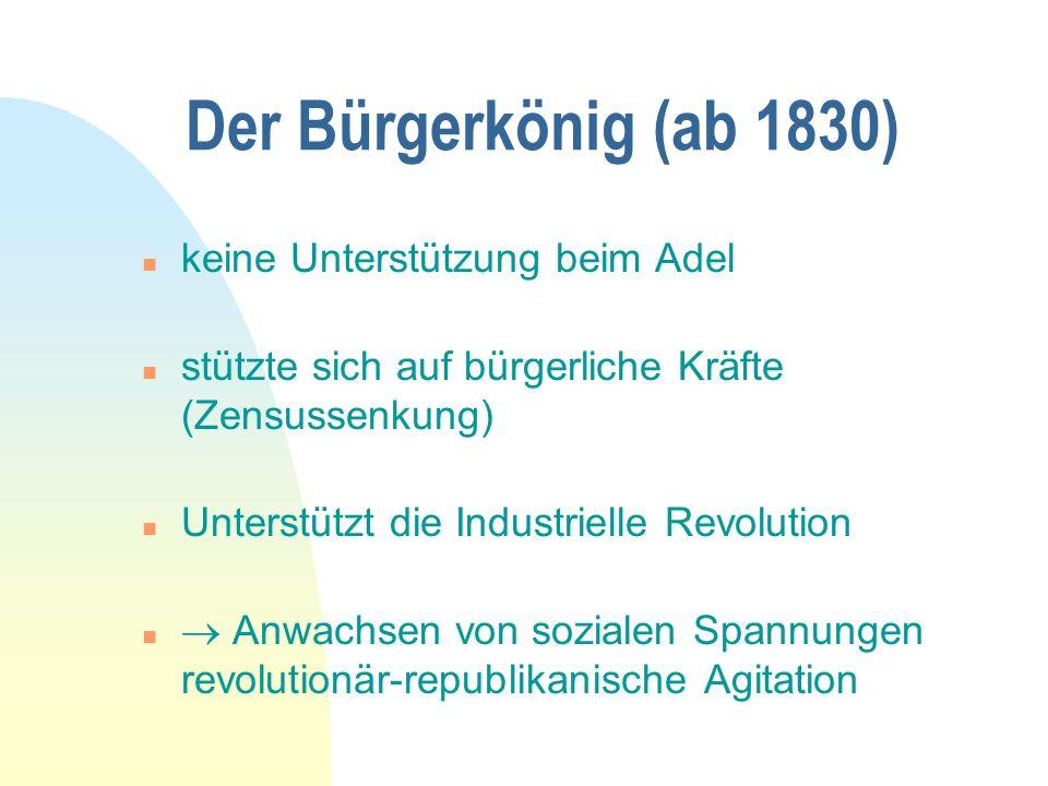 Der Bürgerkönig (ab 1830) n keine Unterstützung beim Adel n stützte sich auf bürgerliche Kräfte (Zensussenkung) n Unterstützt die Industrielle Revolution n Anwachsen von sozialen Spannungen revolutionär-republikanische Agitation