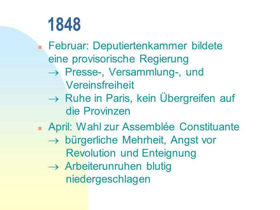 1848 n Februar: Deputiertenkammer bildete eine provisorische Regierung Presse-, Versammlung-, und Vereinsfreiheit Ruhe in Paris, kein Übergreifen auf die Provinzen n April: Wahl zur Assemblée Constituante bürgerliche Mehrheit, Angst vor Revolution und Enteignung Arbeiterunruhen blutig niedergeschlagen