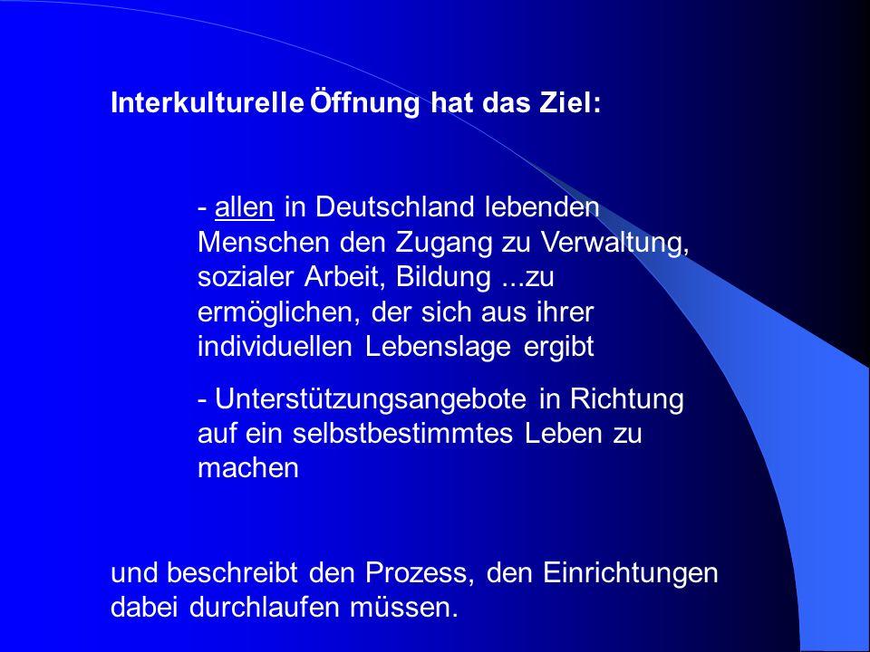 Interkulturelle Öffnung hat das Ziel: - allen in Deutschland lebenden Menschen den Zugang zu Verwaltung, sozialer Arbeit, Bildung...zu ermöglichen, de