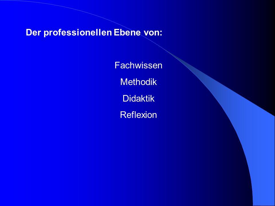 Der professionellen Ebene von: Fachwissen Methodik Didaktik Reflexion