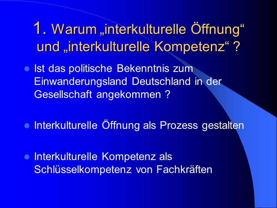 1. Warum interkulturelle Öffnung und interkulturelle Kompetenz ? Ist das politische Bekenntnis zum Einwanderungsland Deutschland in der Gesellschaft a