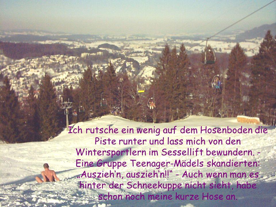 Ich rutsche ein wenig auf dem Hosenboden die Piste runter und lass mich von den Wintersportlern im Sessellift bewundern. - Eine Gruppe Teenager-Mädels