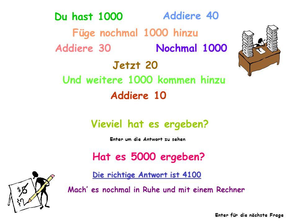 Du hast 1000 Addiere 40 Füge nochmal 1000 hinzu Addiere 30 Nochmal 1000 Jetzt 20 Und weitere 1000 kommen hinzu Addiere 10 Vieviel hat es ergeben? Ente