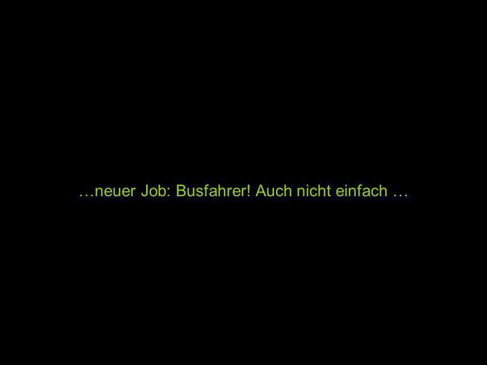 …neuer Job: Busfahrer! Auch nicht einfach …