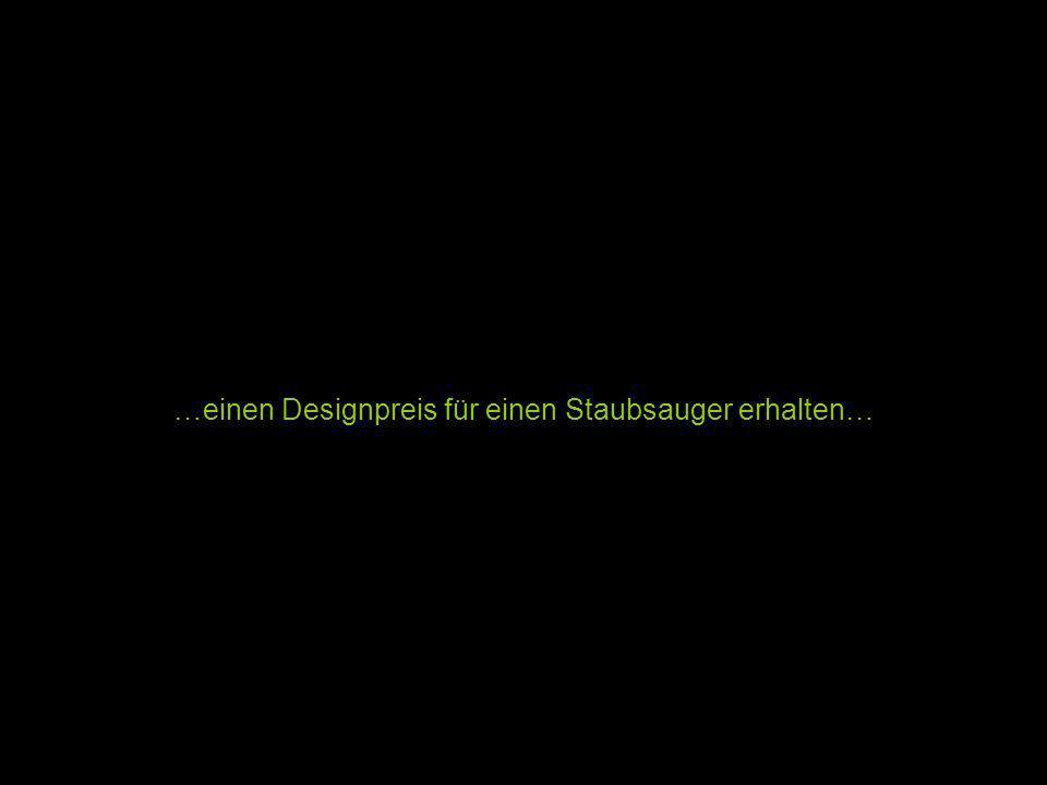 …einen Designpreis für einen Staubsauger erhalten…
