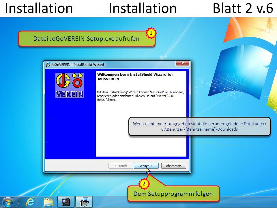 Installation Installation Blatt 2 v.6 Dem Setupprogramm folgen Datei JoGoVEREIN-Setup.exe aufrufen 1 2 Wenn nicht anders angegeben steht die herunter geladene Datei unter: C:\Benutzer\{Benutzername}\Downloads Wenn nicht anders angegeben steht die herunter geladene Datei unter: C:\Benutzer\{Benutzername}\Downloads