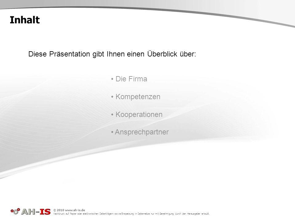 Inhalt Die Firma Kompetenzen Kooperationen Ansprechpartner Diese Präsentation gibt Ihnen einen Überblick über: © 2010 www.ah-is.de Nachdruck auf Papie