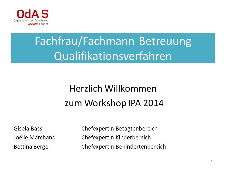 1 Fachfrau/Fachmann Betreuung Qualifikationsverfahren Herzlich Willkommen zum Workshop IPA 2014 Gisela BassChefexpertin Betagtenbereich Joëlle Marchan