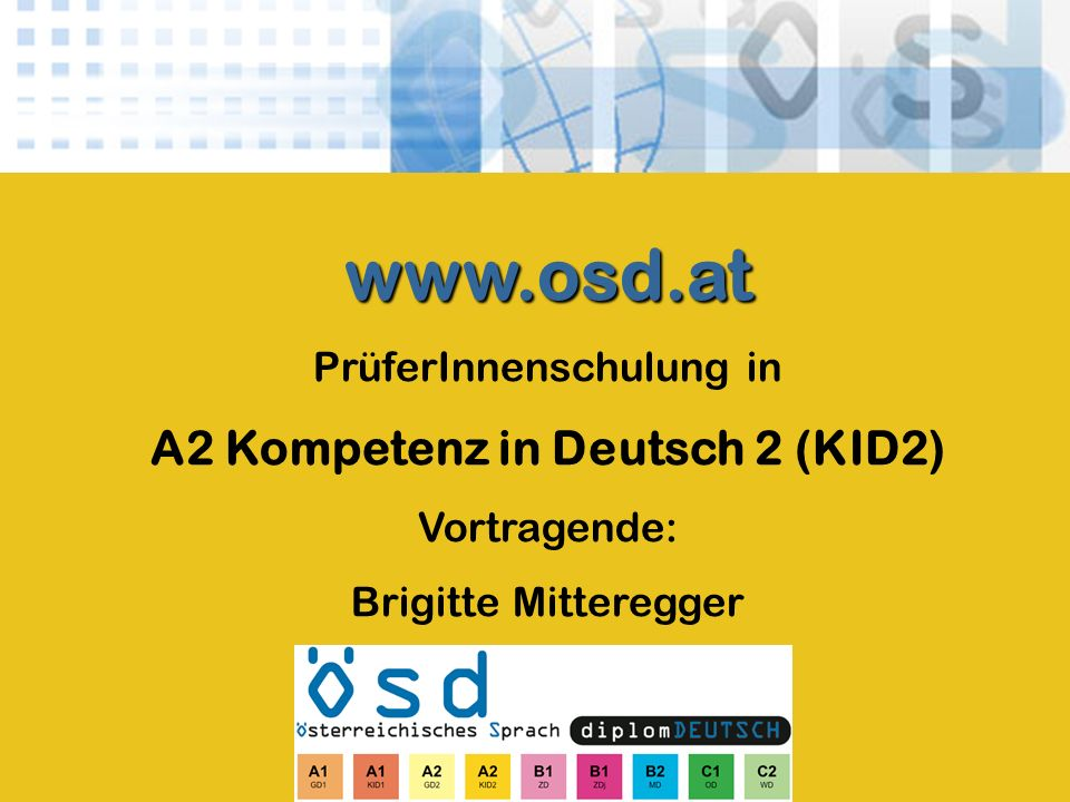 www.osd.at PrüferInnenschulung in A2 Kompetenz in Deutsch 2 (KID2) Vortragende: Brigitte Mitteregger