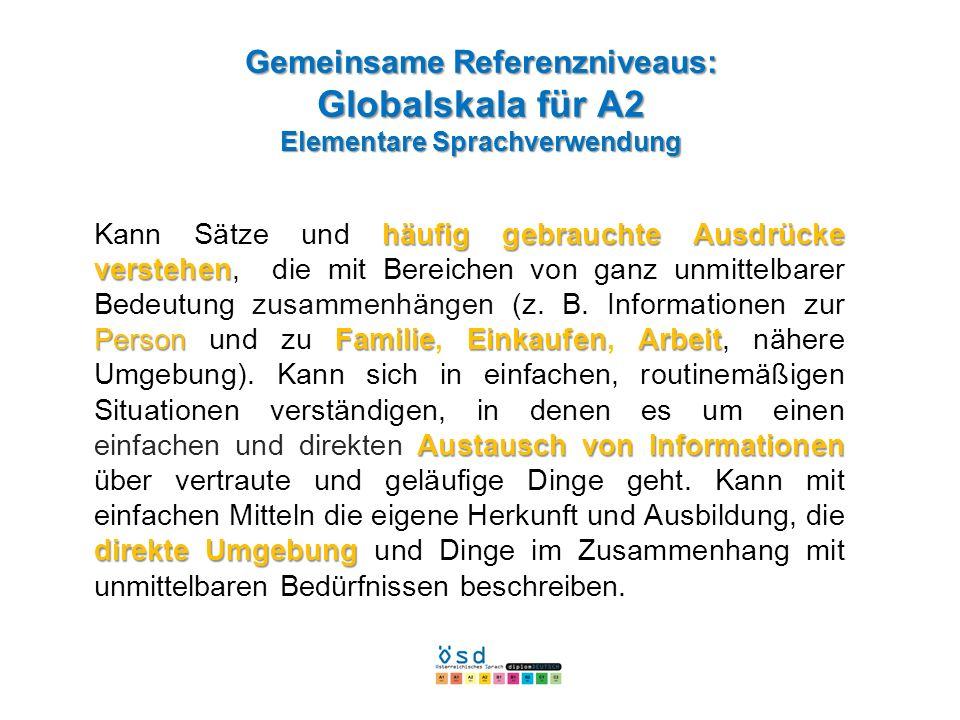 Gemeinsame Referenzniveaus: Globalskala für A2 Elementare Sprachverwendung häufig gebrauchte Ausdrücke verstehen PersonFamilieEinkaufenArbeit Austausc