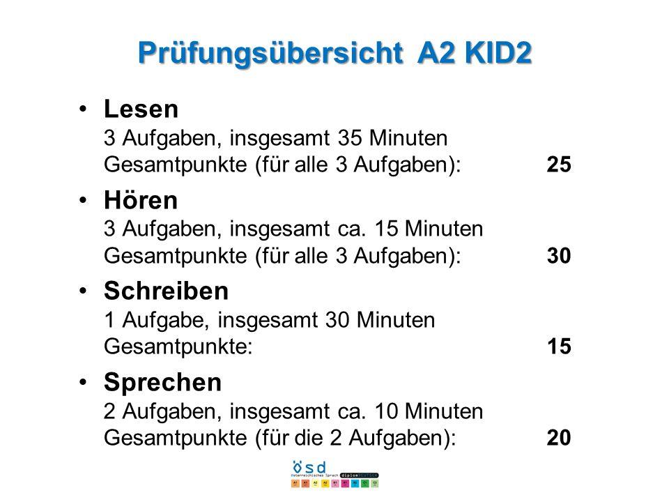 Prüfungsübersicht A2 KID2 Lesen 3 Aufgaben, insgesamt 35 Minuten Gesamtpunkte (für alle 3 Aufgaben):25 Hören 3 Aufgaben, insgesamt ca. 15 Minuten Gesa