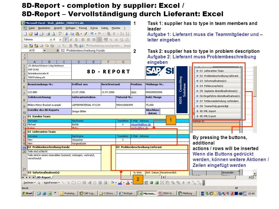 8D-Report - completion by supplier: Excel / 8D-Report – Vervollständigung durch Lieferant: Excel 1Task 3: supplier has to complete the D3-action, suggested by BOS … Aufgabe 3: der Lieferant muss die Daten der D3- Aktion, die von BOS vorgeschlagen wurde, vervollständigen 2Task 4: supplier has to define the D4-step (root causes) Aufgabe 4: der Lieferant muss den D4-Schritt (Fehlerursache) beschreiben The dates are taken over in SAP .