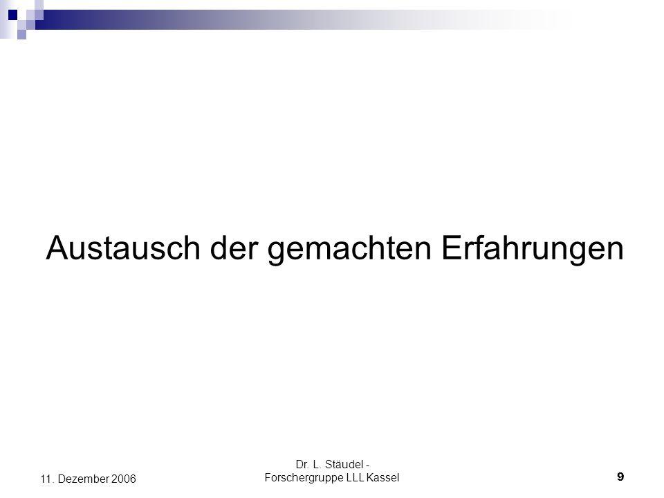 Dr. L. Stäudel - Forschergruppe LLL Kassel 9 11. Dezember 2006 Austausch der gemachten Erfahrungen
