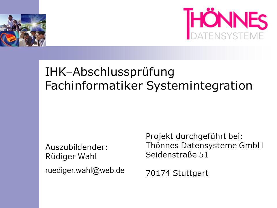 IHK–Abschlussprüfung Fachinformatiker Systemintegration Auszubildender: Rüdiger Wahl ruediger.wahl@web.de Projekt durchgeführt bei: Thönnes Datensyste