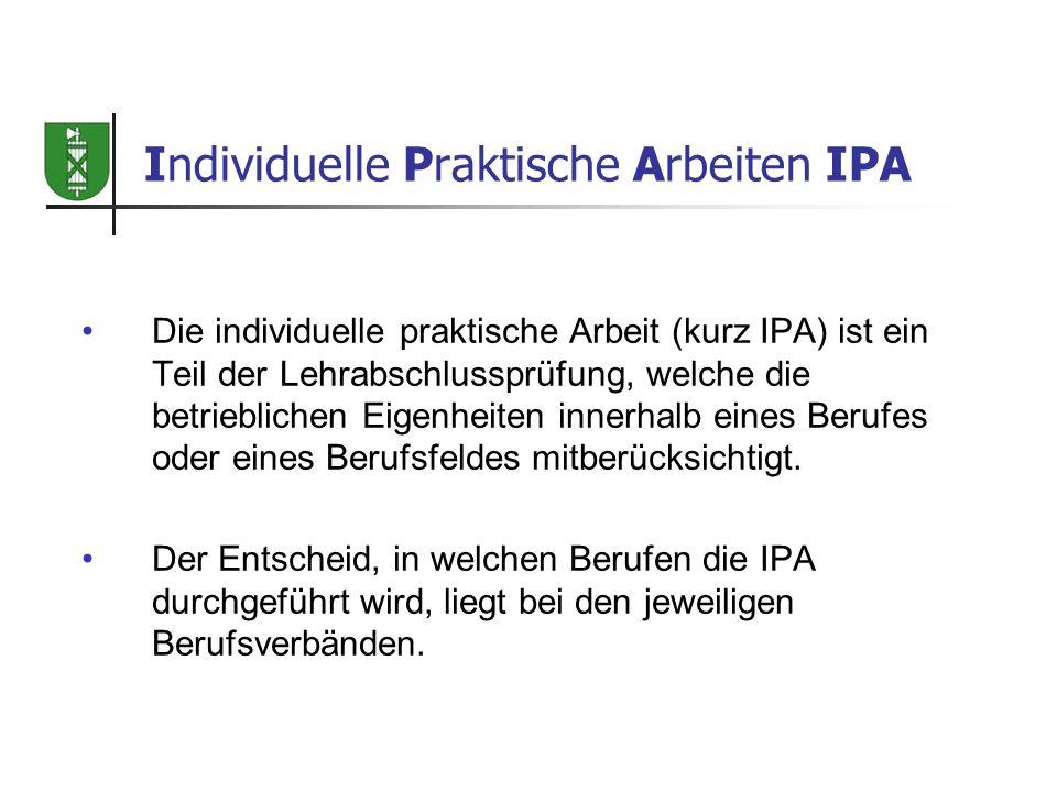 Individuelle Praktische Arbeiten IPA Die individuelle praktische Arbeit (kurz IPA) ist ein Teil der Lehrabschlussprüfung, welche die betrieblichen Eig