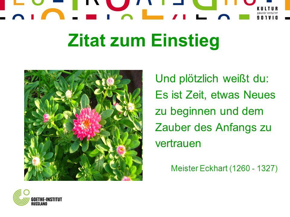 Und plötzlich weißt du: Es ist Zeit, etwas Neues zu beginnen und dem Zauber des Anfangs zu vertrauen Meister Eckhart (1260 - 1327) Zitat zum Einstieg