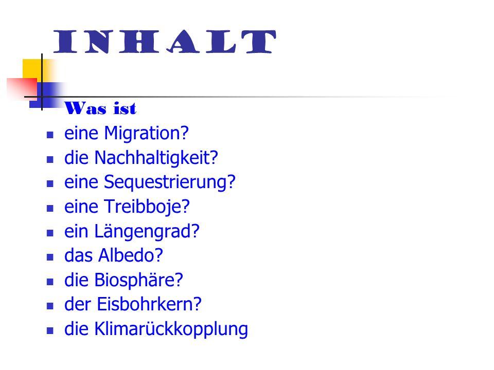 Inhalt Was ist eine Migration? die Nachhaltigkeit? eine Sequestrierung? eine Treibboje? ein Längengrad? das Albedo? die Biosphäre? der Eisbohrkern? di