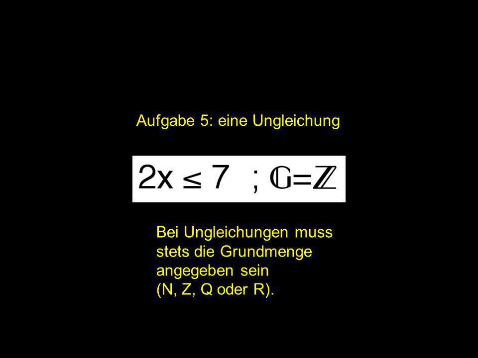 Aufgabe 5: eine Ungleichung Bei Ungleichungen muss stets die Grundmenge angegeben sein (N, Z, Q oder R).