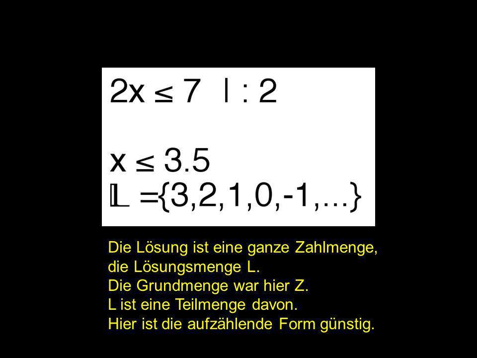 2x = ? | Die Lösung ist eine ganze Zahlmenge, die Lösungsmenge L. Die Grundmenge war hier Z. L ist eine Teilmenge davon. Hier ist die aufzählende Form