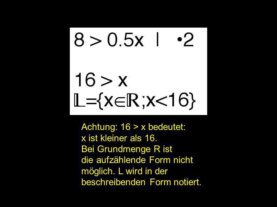 2x = ? | Achtung: 16 > x bedeutet: x ist kleiner als 16. Bei Grundmenge R ist die aufzählende Form nicht möglich. L wird in der beschreibenden Form no