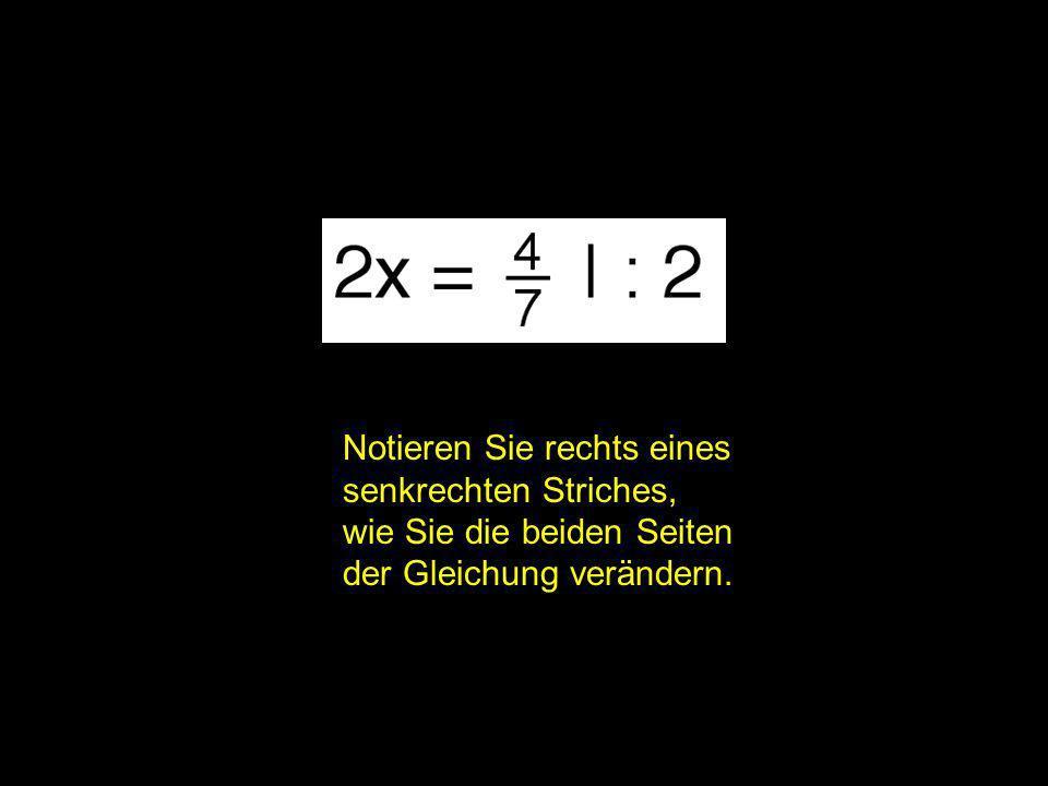 2x = ? | Notieren Sie rechts eines senkrechten Striches, wie Sie die beiden Seiten der Gleichung verändern.