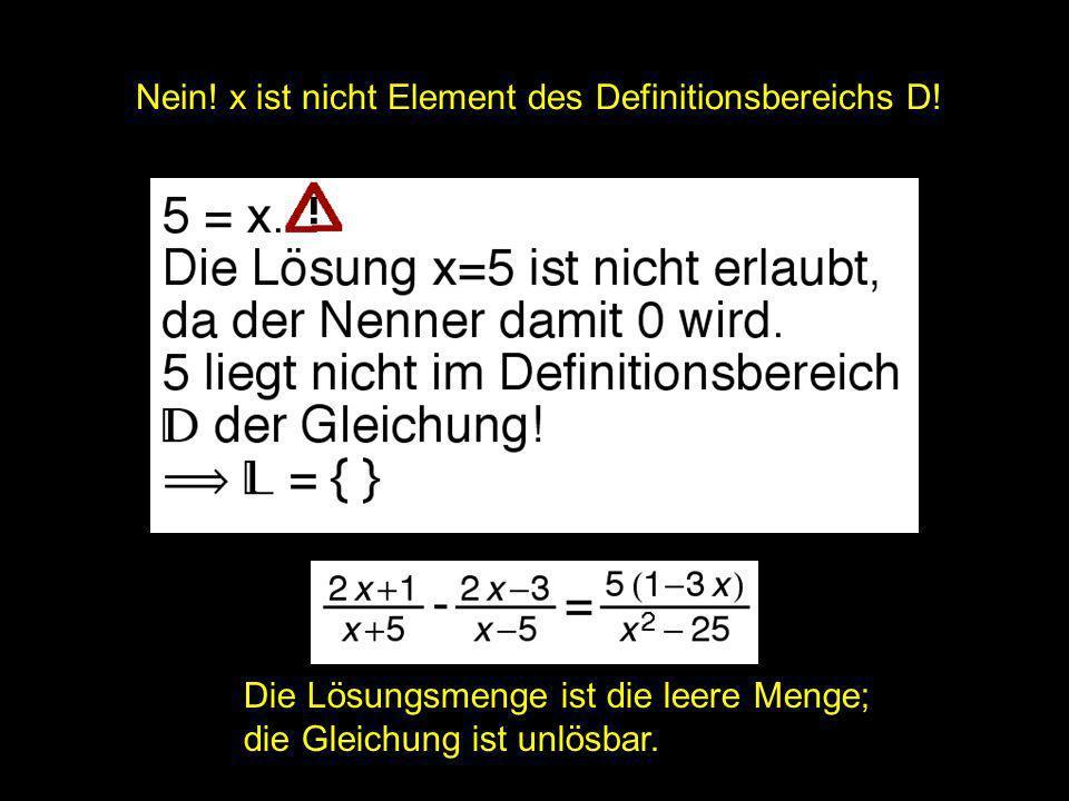 2x = ? | Nein! x ist nicht Element des Definitionsbereichs D! Die Lösungsmenge ist die leere Menge; die Gleichung ist unlösbar.