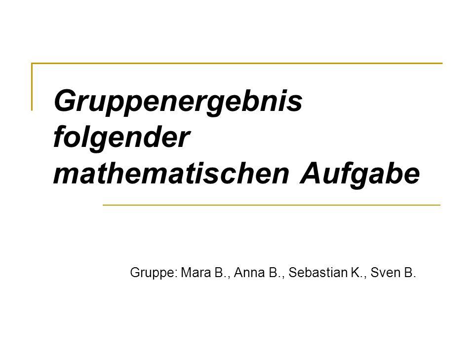 Gruppenergebnis folgender mathematischen Aufgabe Gruppe: Mara B., Anna B., Sebastian K., Sven B.