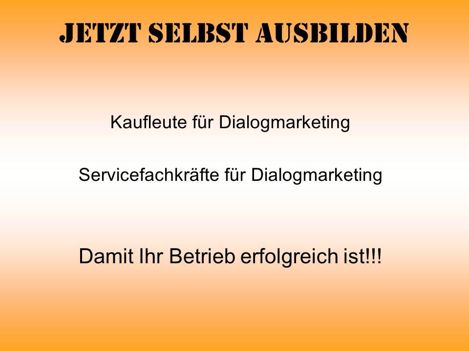 Jetzt selbst ausbilden Kaufleute für Dialogmarketing Servicefachkräfte für Dialogmarketing Damit Ihr Betrieb erfolgreich ist!!!