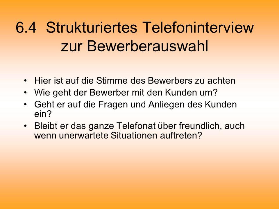 6.4 Strukturiertes Telefoninterview zur Bewerberauswahl Hier ist auf die Stimme des Bewerbers zu achten Wie geht der Bewerber mit den Kunden um? Geht