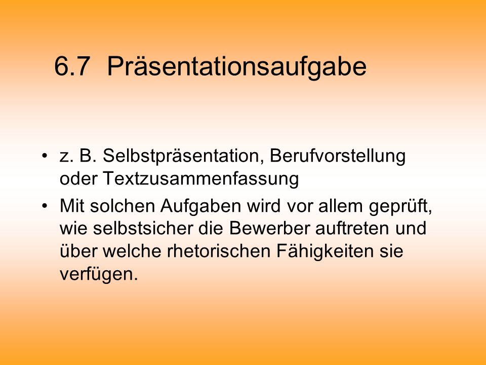 6.7 Präsentationsaufgabe z. B. Selbstpräsentation, Berufvorstellung oder Textzusammenfassung Mit solchen Aufgaben wird vor allem geprüft, wie selbstsi