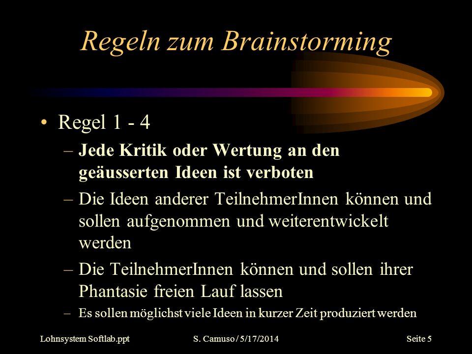 Lohnsystem Softlab.pptS. Camuso / 5/17/2014Seite 5 Regeln zum Brainstorming Regel 1 - 4 –Jede Kritik oder Wertung an den geäusserten Ideen ist verbote