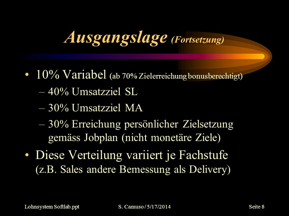 Lohnsystem Softlab.pptS. Camuso / 5/17/2014Seite 8 Ausgangslage (Fortsetzung) 10% Variabel (ab 70% Zielerreichung bonusberechtigt) –40% Umsatzziel SL