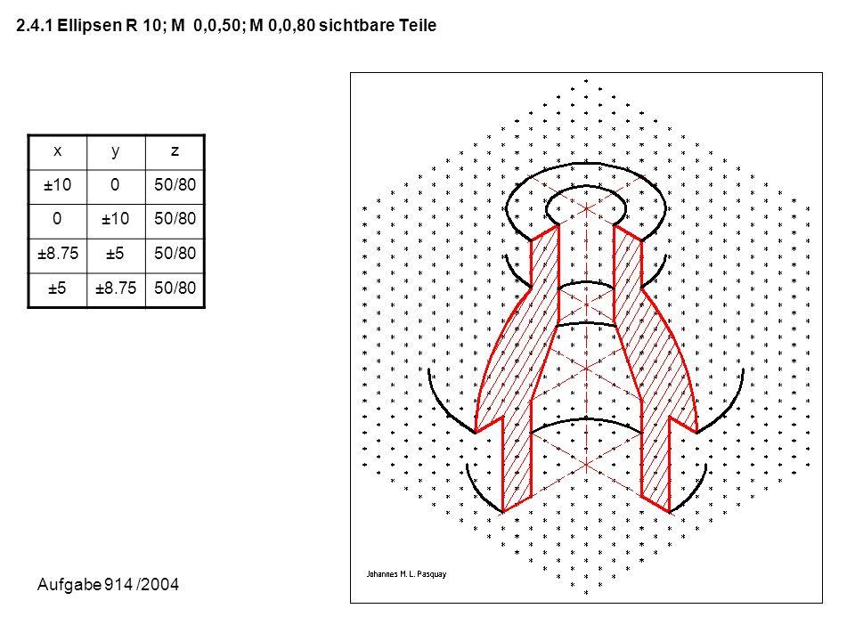 2.4.1 Ellipsen R 10; M 0,0,50; M 0,0,80 sichtbare Teile xyz ±10050/80 0±1050/80 ±8.75±550/80 ±5±8.7550/80 Aufgabe 914 /2004