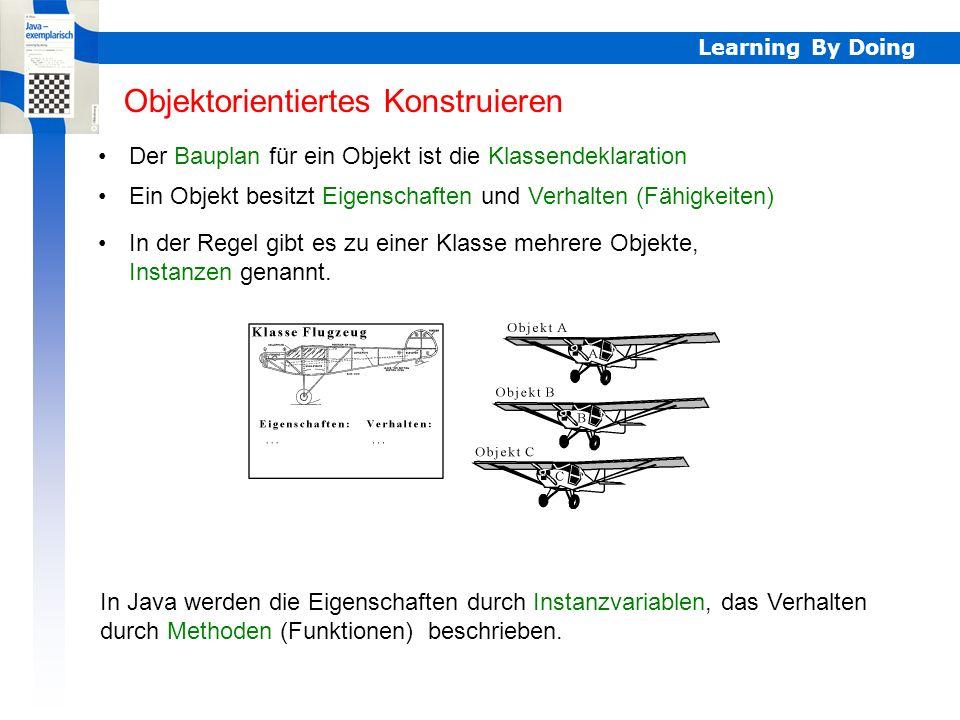 Learning By Doing Objektorientiertes Konstruieren Der Bauplan für ein Objekt ist die Klassendeklaration In Java werden die Eigenschaften durch Instanz